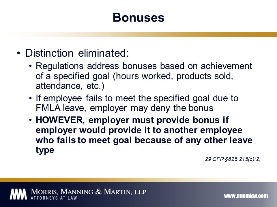 www.mmmlaw.com Bonuses Distinction eliminated: Regulations address bonuses based on achievement of a specified goal (hours worked, products sold, attendance, etc.) If employee fails to meet the specified goal due to FMLA leave, employer may deny the bonus HOWEVER, employer must provide bonus if employer would provide it to another employee who fails to meet goal because of any other leave type 29 CFR §825.215(c)(2)