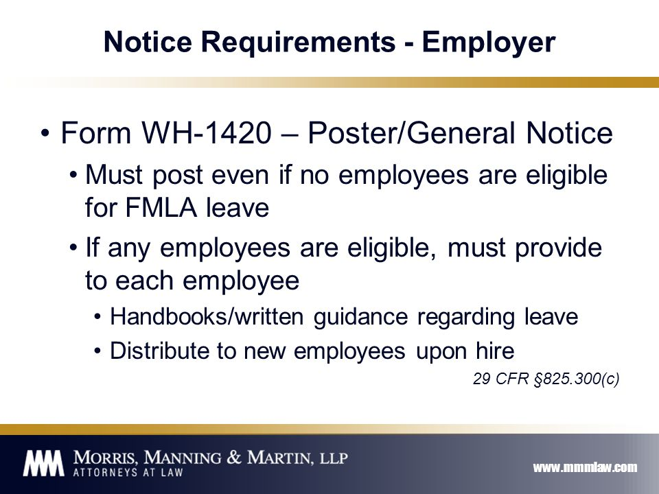 www.mmmlaw.com Notice Requirements - Employer Form WH-1420 – Poster/General Notice Must post even if no employees are eligible for FMLA leave If any employees are eligible, must provide to each employee Handbooks/written guidance regarding leave Distribute to new employees upon hire 29 CFR §825.300(c)
