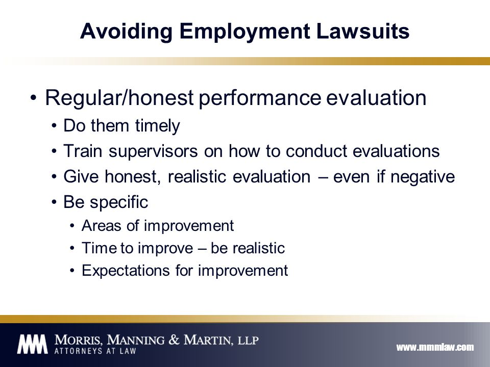 www.mmmlaw.com Avoiding Employment Lawsuits Regular/honest performance evaluation Do them timely Train supervisors on how to conduct evaluations Give honest, realistic evaluation – even if negative Be specific Areas of improvement Time to improve – be realistic Expectations for improvement