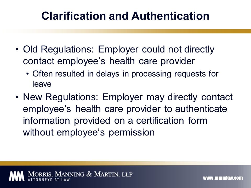 www.mmmlaw.com Clarification and Authentication Old Regulations: Employer could not directly contact employee's health care provider Often resulted in delays in processing requests for leave New Regulations: Employer may directly contact employee's health care provider to authenticate information provided on a certification form without employee's permission