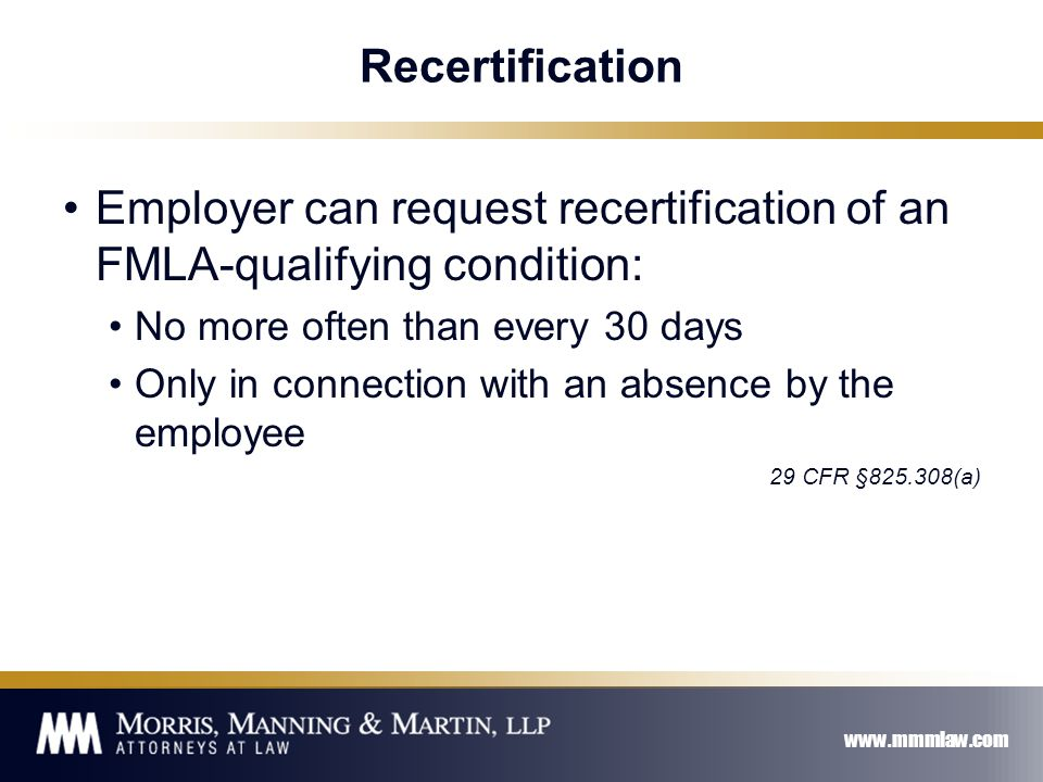 www.mmmlaw.com Recertification Employer can request recertification of an FMLA-qualifying condition: No more often than every 30 days Only in connection with an absence by the employee 29 CFR §825.308(a)