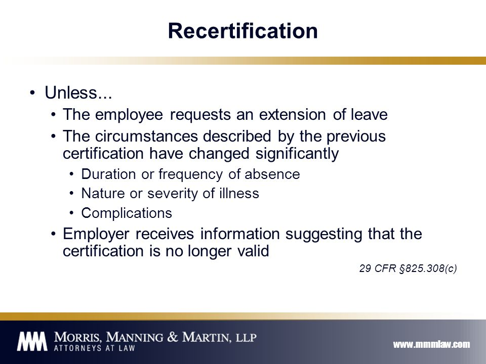 www.mmmlaw.com Recertification Unless... The employee requests an extension of leave The circumstances described by the previous certification have ch