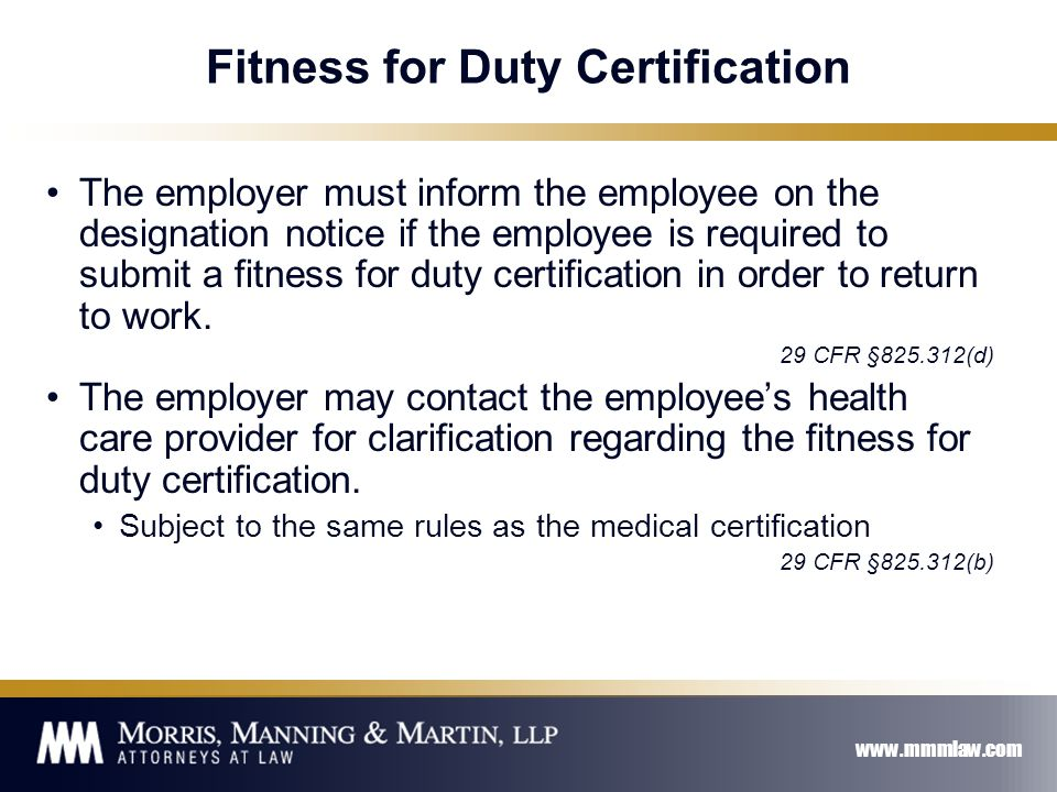 www.mmmlaw.com Fitness for Duty Certification The employer must inform the employee on the designation notice if the employee is required to submit a fitness for duty certification in order to return to work.