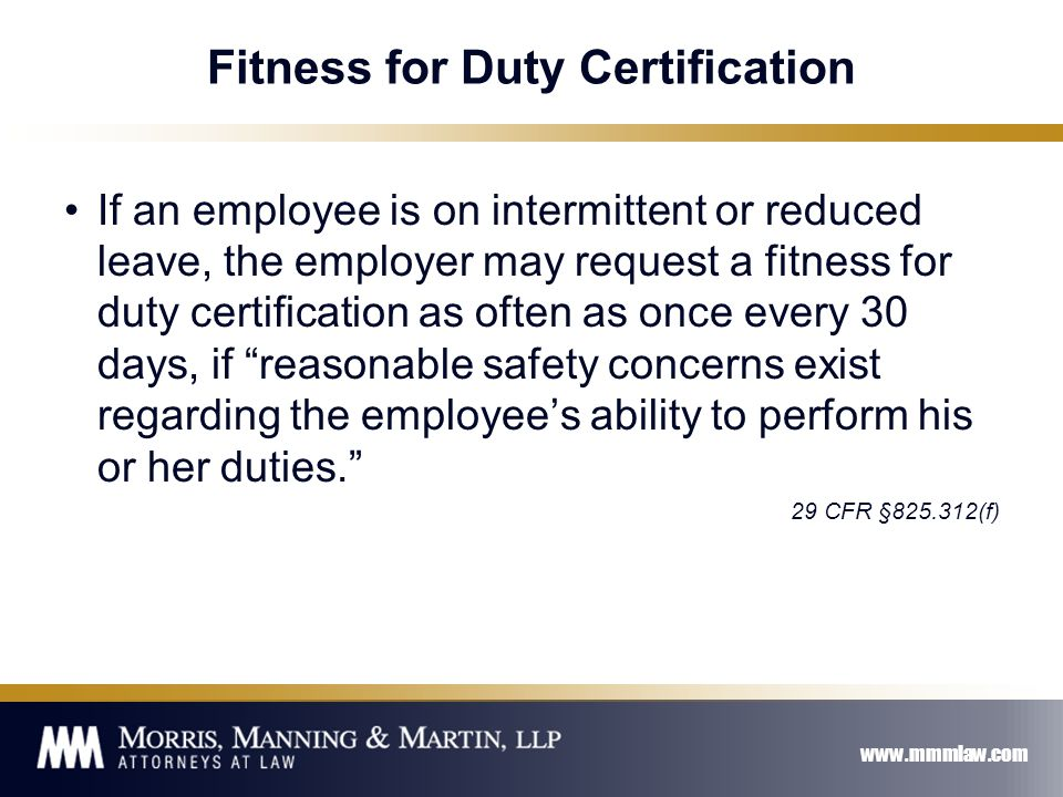 www.mmmlaw.com Fitness for Duty Certification If an employee is on intermittent or reduced leave, the employer may request a fitness for duty certification as often as once every 30 days, if reasonable safety concerns exist regarding the employee's ability to perform his or her duties. 29 CFR §825.312(f)