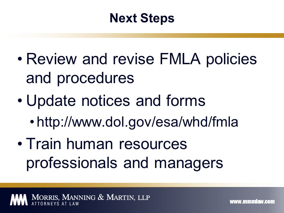 www.mmmlaw.com Next Steps Review and revise FMLA policies and procedures Update notices and forms http://www.dol.gov/esa/whd/fmla Train human resources professionals and managers