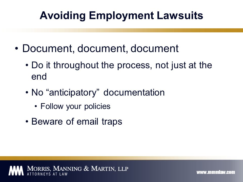 www.mmmlaw.com Avoiding Employment Lawsuits Document, document, document Do it throughout the process, not just at the end No anticipatory documentation Follow your policies Beware of email traps