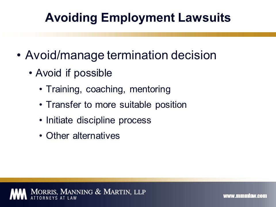 www.mmmlaw.com Avoiding Employment Lawsuits Avoid/manage termination decision Avoid if possible Training, coaching, mentoring Transfer to more suitable position Initiate discipline process Other alternatives