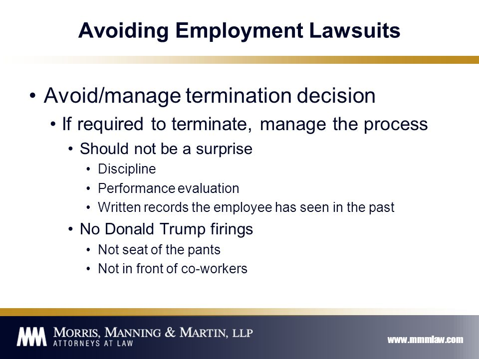 www.mmmlaw.com Avoiding Employment Lawsuits Avoid/manage termination decision If required to terminate, manage the process Should not be a surprise Discipline Performance evaluation Written records the employee has seen in the past No Donald Trump firings Not seat of the pants Not in front of co-workers