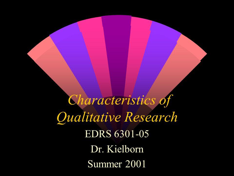 Characteristics of Qualitative Research EDRS 6301-05 Dr. Kielborn Summer 2001