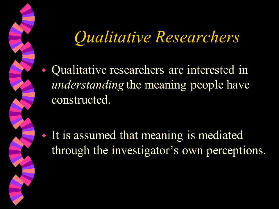Qualitative Researchers w Qualitative researchers are interested in understanding the meaning people have constructed. w It is assumed that meaning is