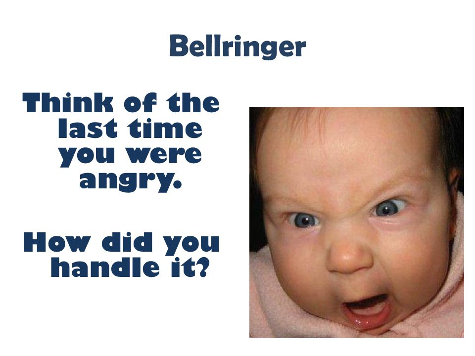 Bellringer Think of the last time you were angry. How did you handle it
