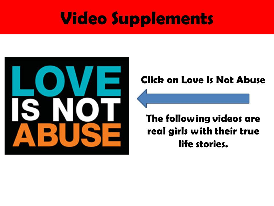 Video Supplements Click on Love Is Not Abuse The following videos are real girls with their true life stories.