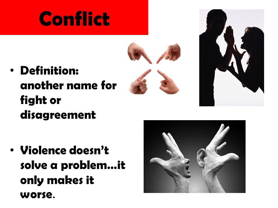 Conflict Definition: another name for fight or disagreement Violence doesn't solve a problem…it only makes it worse.