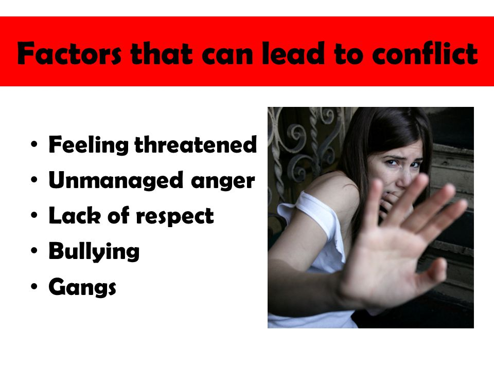 Factors that can lead to conflict Feeling threatened Unmanaged anger Lack of respect Bullying Gangs