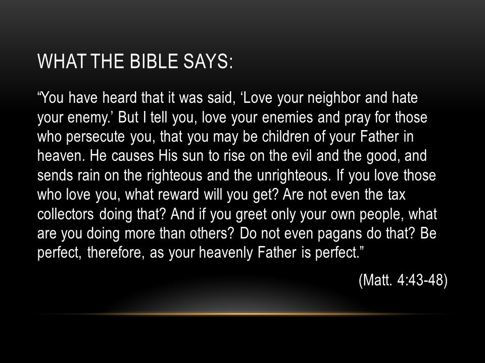 "WHAT THE BIBLE SAYS: ""You have heard that it was said, 'Love your neighbor and hate your enemy.' But I tell you, love your enemies and pray for those"