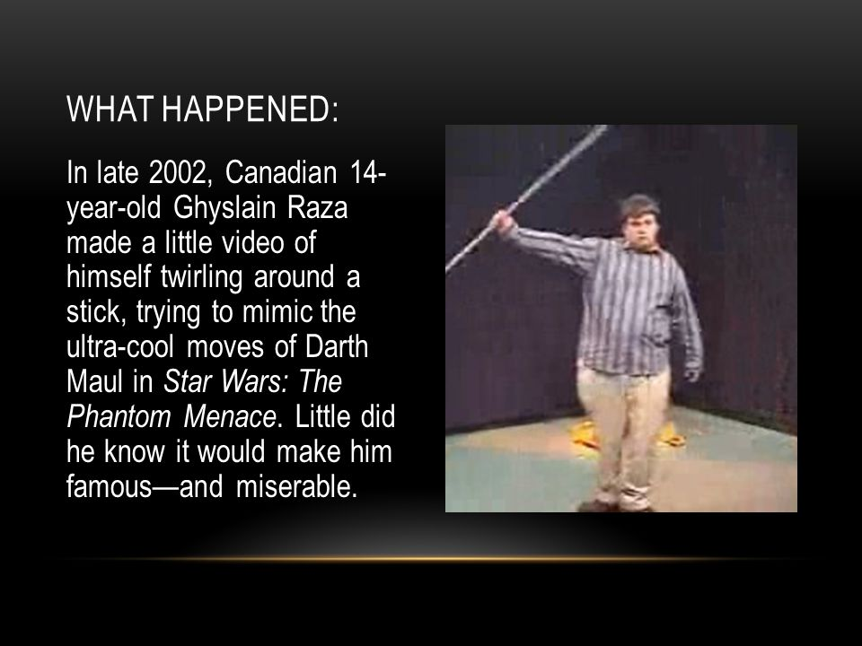 In late 2002, Canadian 14- year-old Ghyslain Raza made a little video of himself twirling around a stick, trying to mimic the ultra-cool moves of Darth Maul in Star Wars: The Phantom Menace.