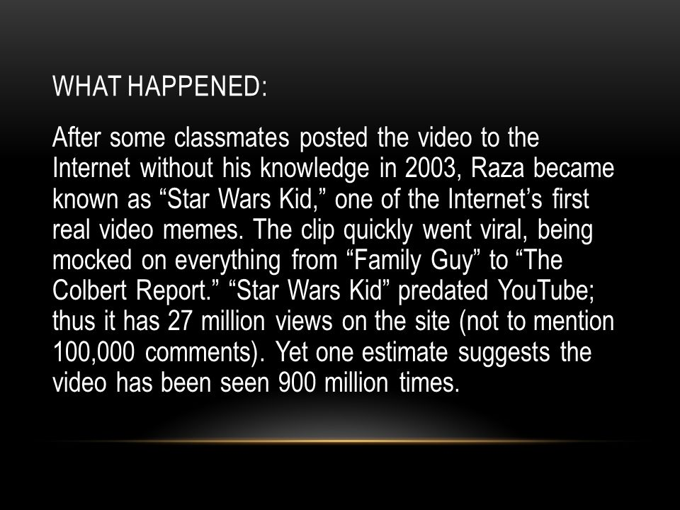 "After some classmates posted the video to the Internet without his knowledge in 2003, Raza became known as ""Star Wars Kid,"" one of the Internet's firs"