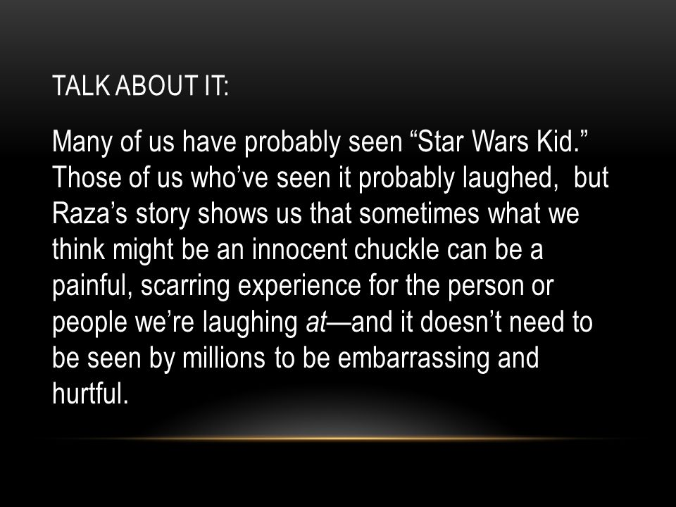 TALK ABOUT IT: Many of us have probably seen Star Wars Kid. Those of us who've seen it probably laughed, but Raza's story shows us that sometimes what we think might be an innocent chuckle can be a painful, scarring experience for the person or people we're laughing at— and it doesn't need to be seen by millions to be embarrassing and hurtful.