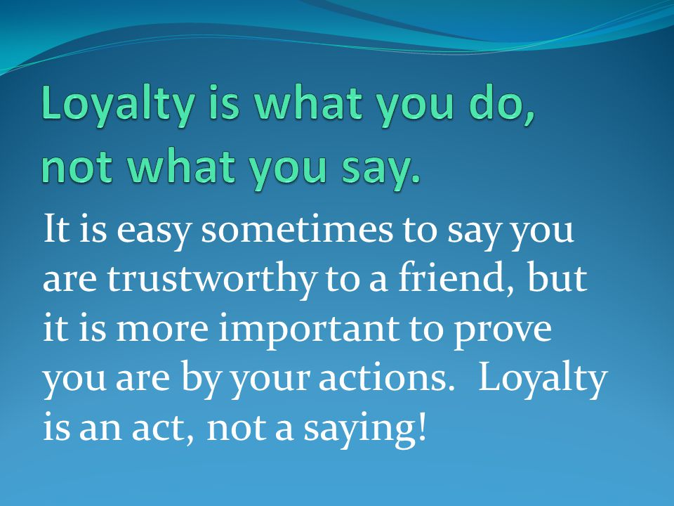 It is easy sometimes to say you are trustworthy to a friend, but it is more important to prove you are by your actions. Loyalty is an act, not a sayin