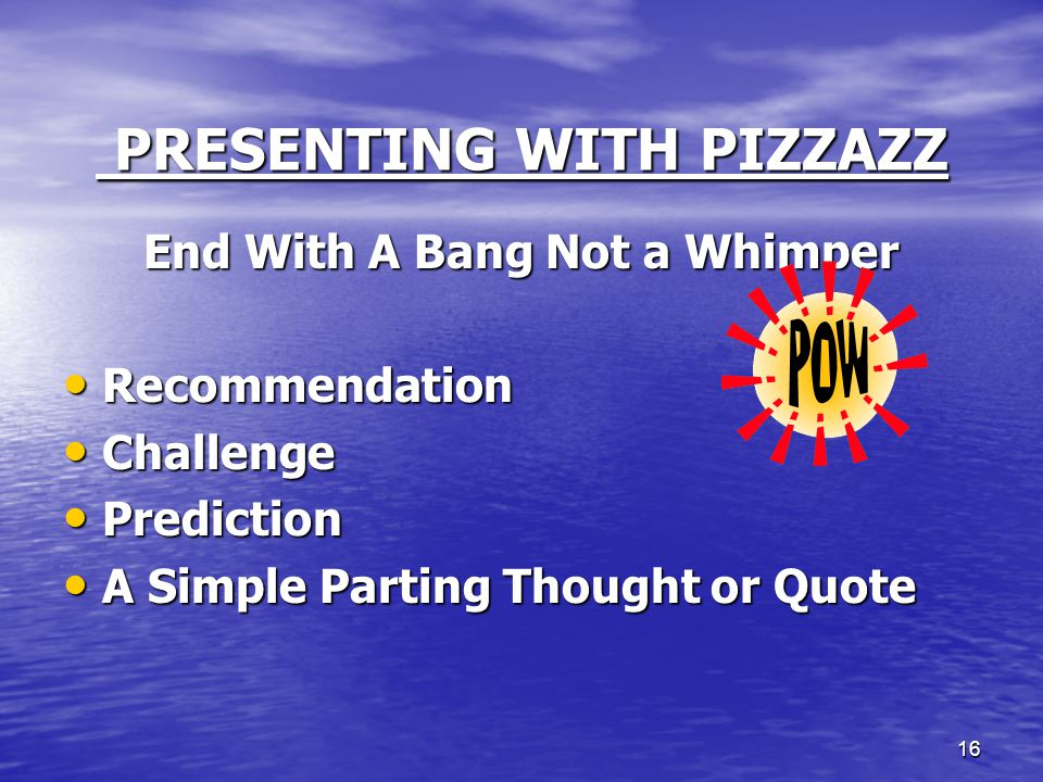 16 PRESENTING WITH PIZZAZZ PRESENTING WITH PIZZAZZ End With A Bang Not a Whimper Recommendation Recommendation Challenge Challenge Prediction Predicti