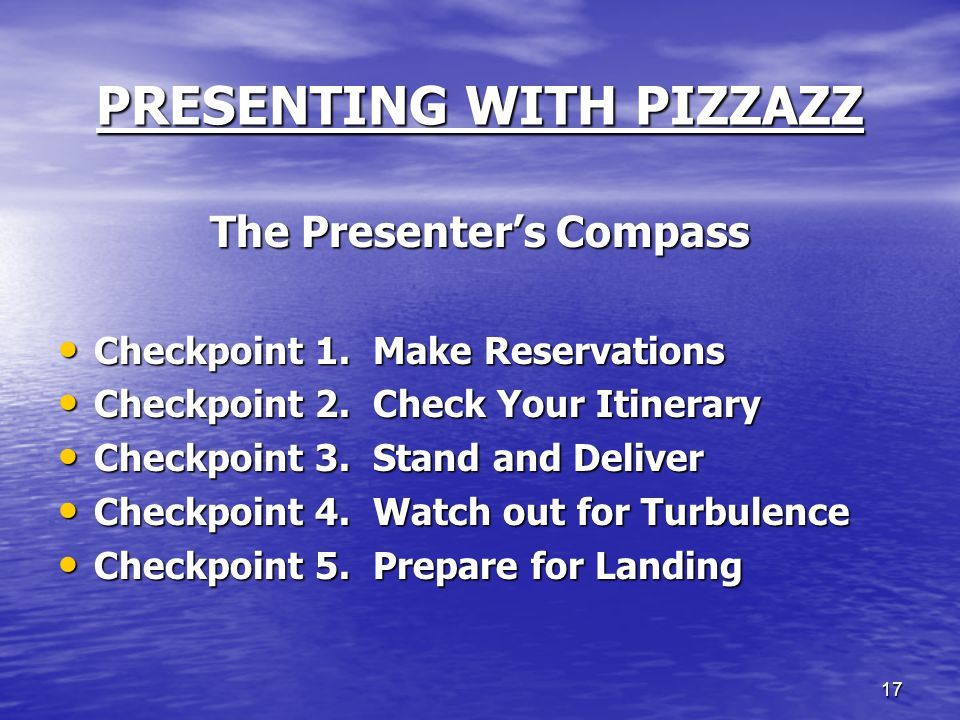 17 PRESENTING WITH PIZZAZZ The Presenter's Compass Checkpoint 1. Make Reservations Checkpoint 1. Make Reservations Checkpoint 2. Check Your Itinerary
