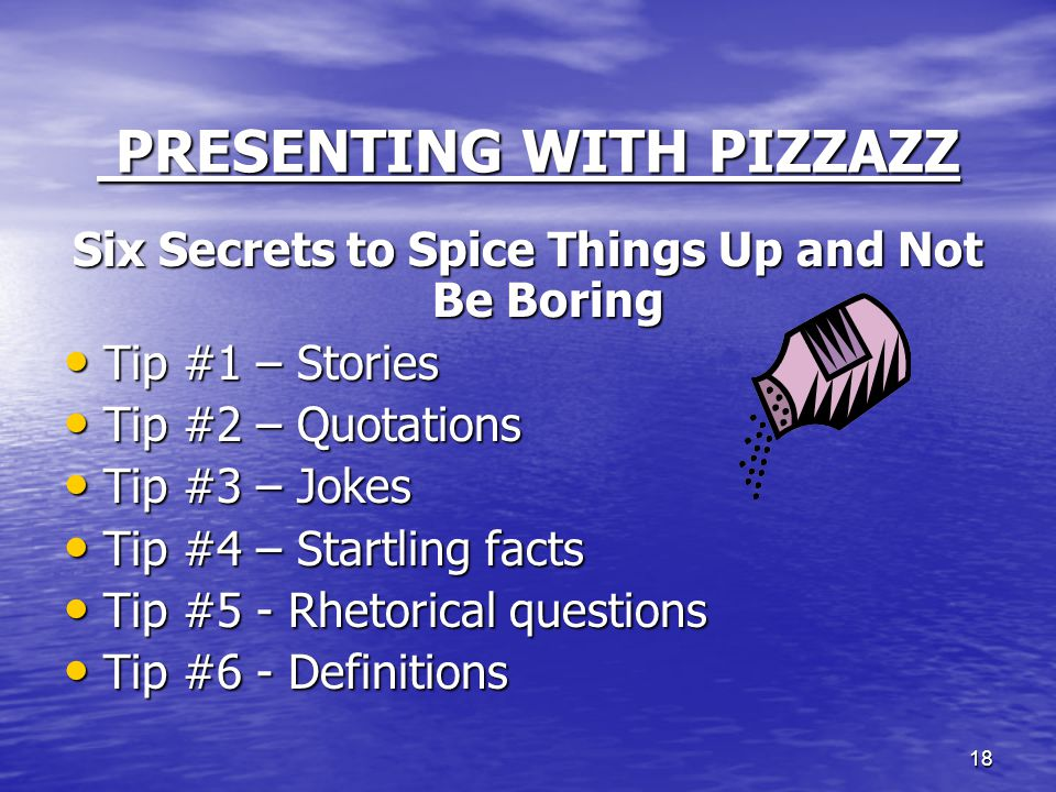 18 PRESENTING WITH PIZZAZZ PRESENTING WITH PIZZAZZ Six Secrets to Spice Things Up and Not Be Boring Tip #1 – Stories Tip #1 – Stories Tip #2 – Quotati