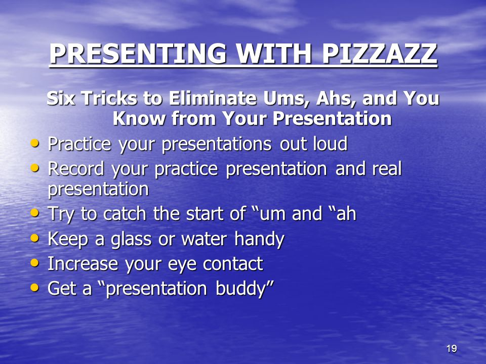 19 PRESENTING WITH PIZZAZZ Six Tricks to Eliminate Ums, Ahs, and You Know from Your Presentation Practice your presentations out loud Practice your pr
