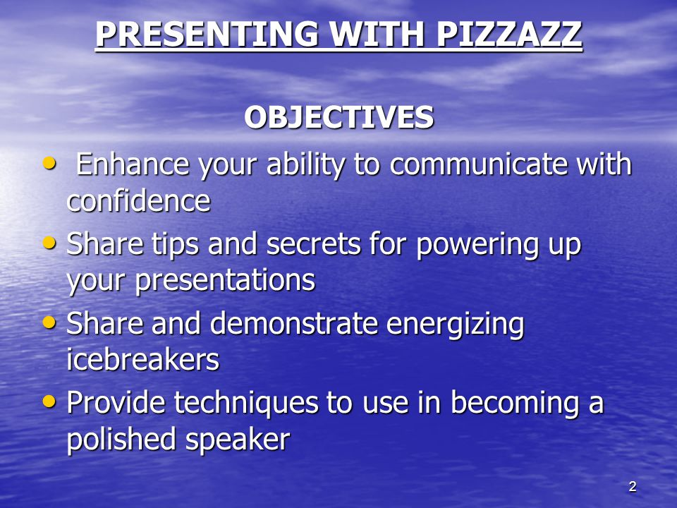 2 PRESENTING WITH PIZZAZZ OBJECTIVES Enhance your ability to communicate with confidence Enhance your ability to communicate with confidence Share tip