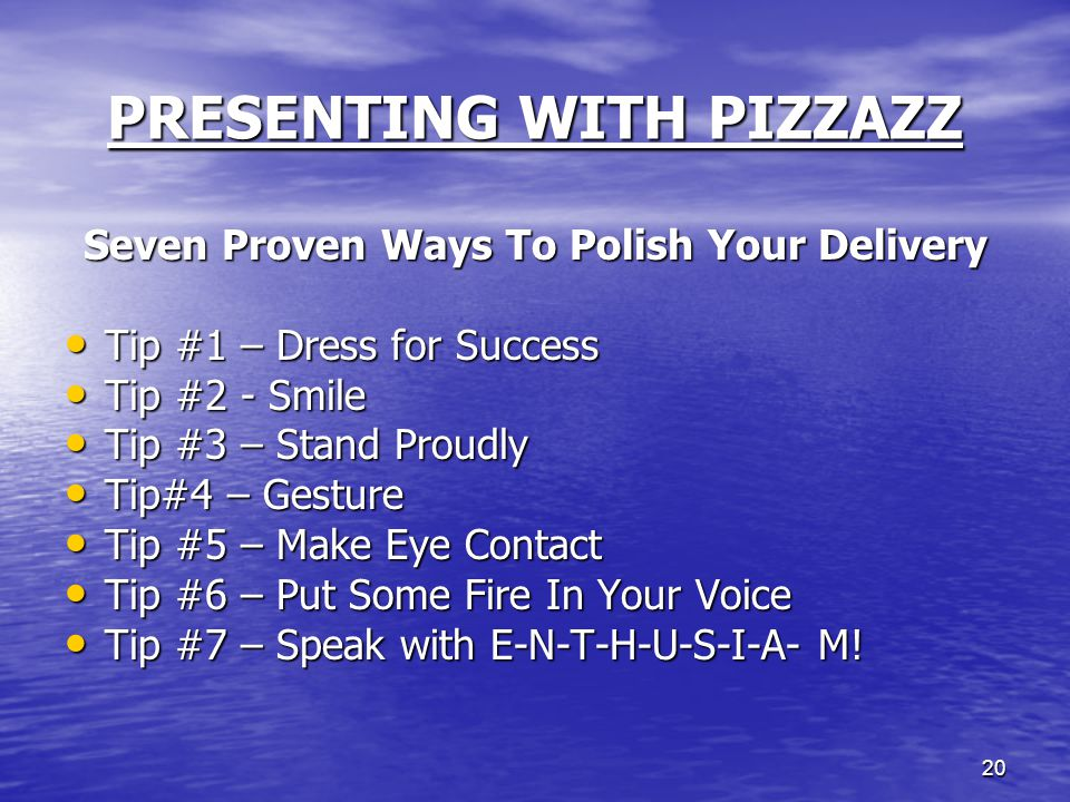 20 PRESENTING WITH PIZZAZZ Seven Proven Ways To Polish Your Delivery Tip #1 – Dress for Success Tip #1 – Dress for Success Tip #2 - Smile Tip #2 - Smi