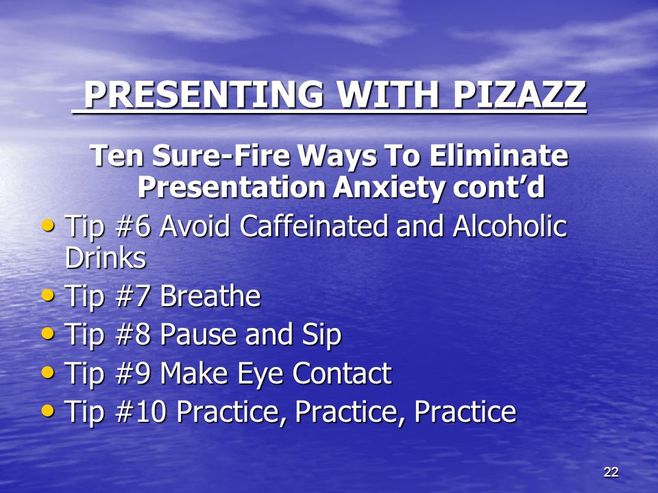 22 PRESENTING WITH PIZAZZ PRESENTING WITH PIZAZZ Ten Sure-Fire Ways To Eliminate Presentation Anxiety cont'd Tip #6 Avoid Caffeinated and Alcoholic Dr