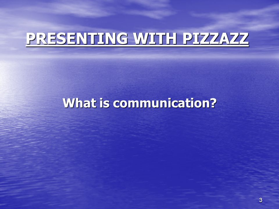 3 PRESENTING WITH PIZZAZZ What is communication?