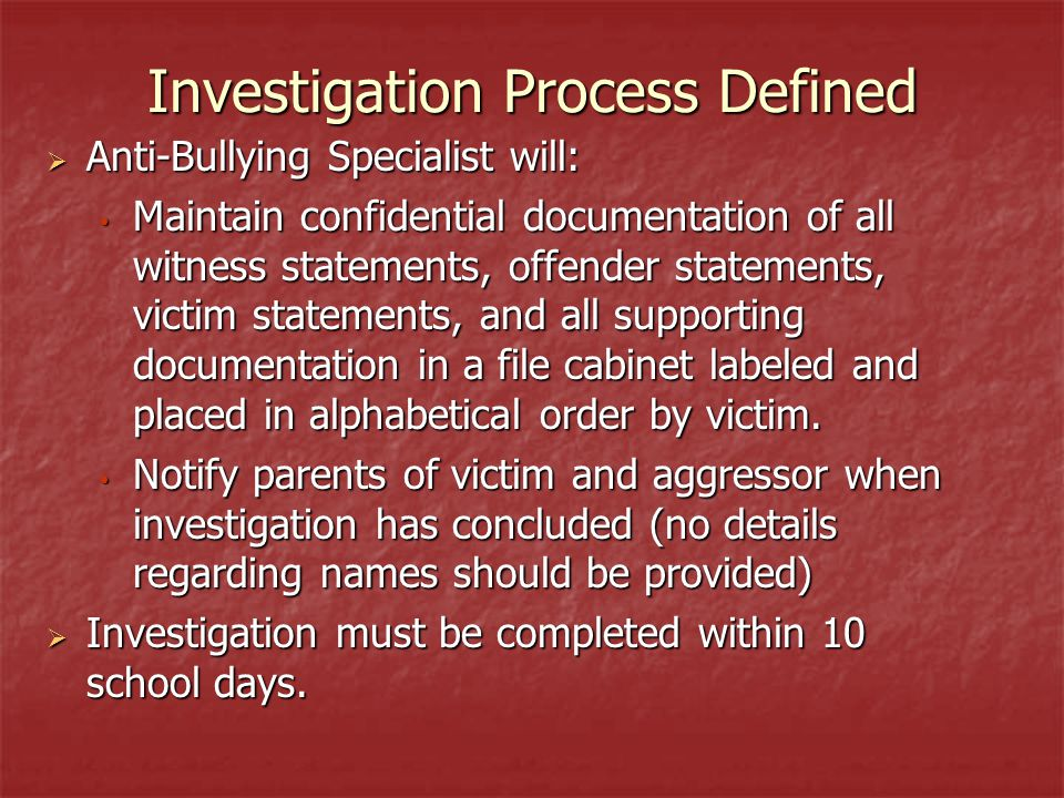 Investigation Process Defined  Anti-Bullying Specialist will: Maintain confidential documentation of all witness statements, offender statements, victim statements, and all supporting documentation in a file cabinet labeled and placed in alphabetical order by victim.