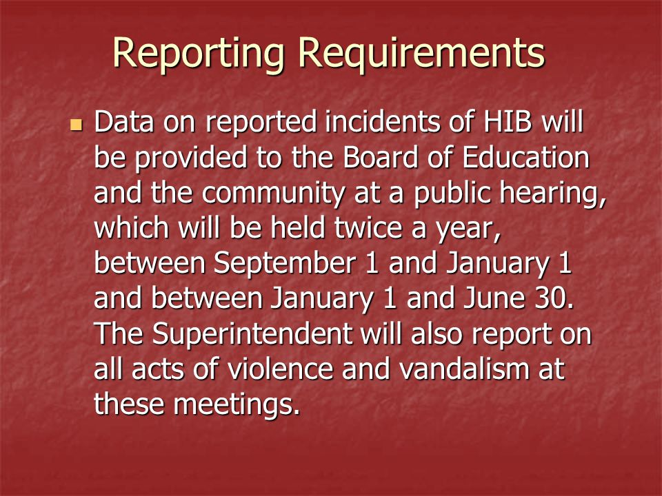 Reporting Requirements Data on reported incidents of HIB will be provided to the Board of Education and the community at a public hearing, which will be held twice a year, between September 1 and January 1 and between January 1 and June 30.