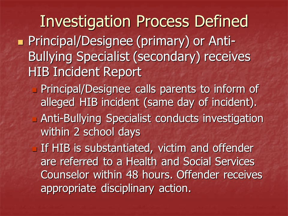 Investigation Process Defined Principal/Designee (primary) or Anti- Bullying Specialist (secondary) receives HIB Incident Report Principal/Designee (primary) or Anti- Bullying Specialist (secondary) receives HIB Incident Report Principal/Designee calls parents to inform of alleged HIB incident (same day of incident).