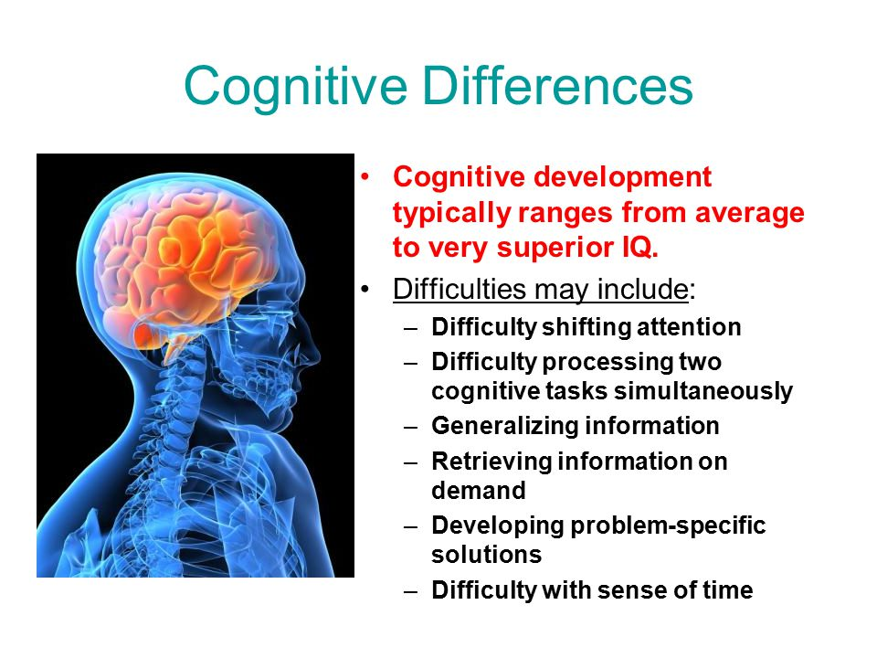 Cognitive Differences Cognitive development typically ranges from average to very superior IQ. Difficulties may include: –Difficulty shifting attentio