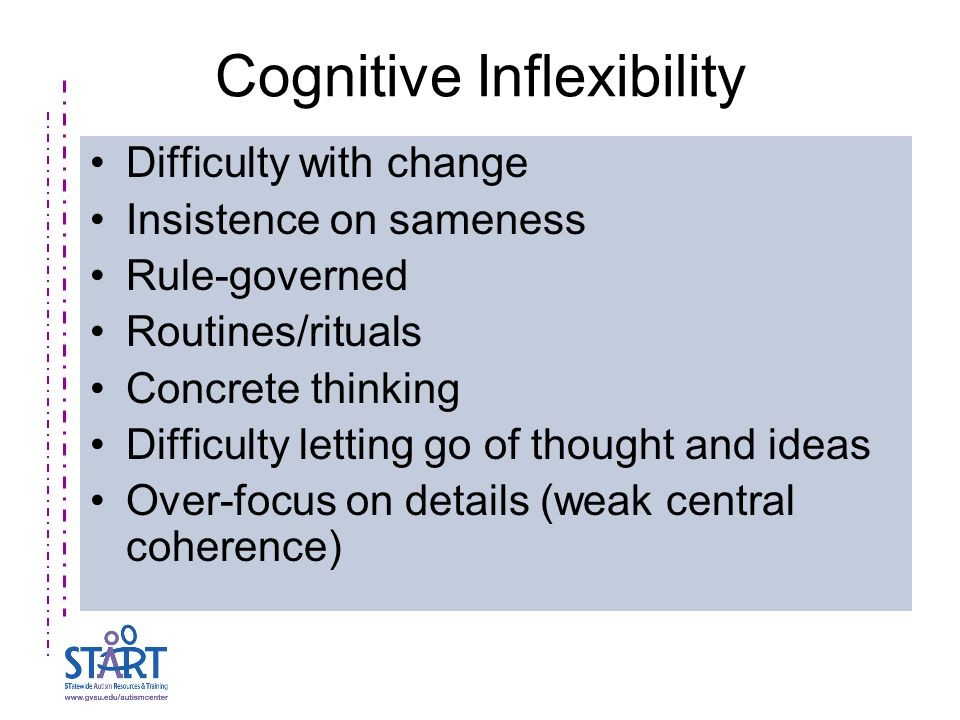 Cognitive Inflexibility Difficulty with change Insistence on sameness Rule-governed Routines/rituals Concrete thinking Difficulty letting go of though