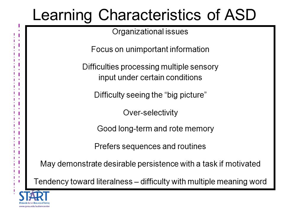 Learning Characteristics of ASD Organizational issues Focus on unimportant information Difficulties processing multiple sensory input under certain co