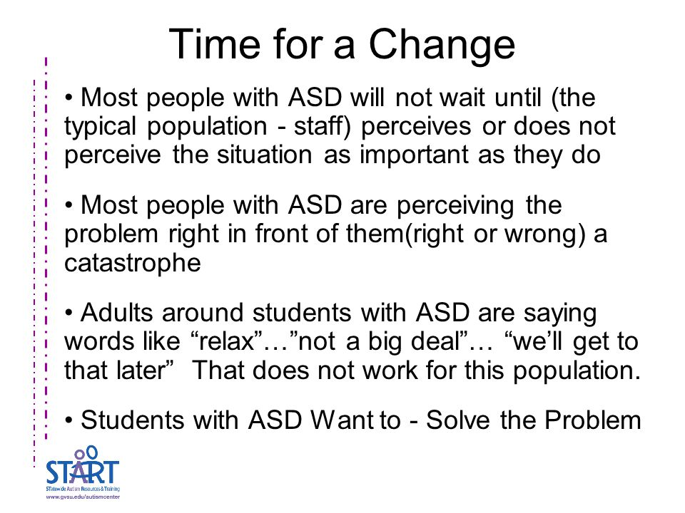 Time for a Change Most people with ASD will not wait until (the typical population - staff) perceives or does not perceive the situation as important as they do Most people with ASD are perceiving the problem right in front of them(right or wrong) a catastrophe Adults around students with ASD are saying words like relax … not a big deal … we'll get to that later That does not work for this population.