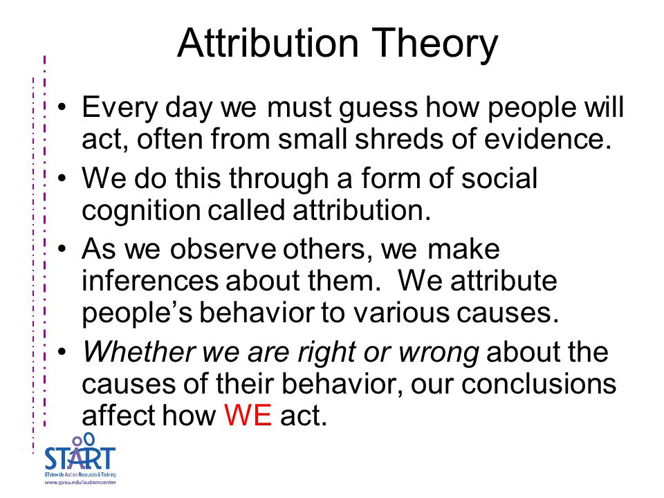 Attribution Theory Every day we must guess how people will act, often from small shreds of evidence. We do this through a form of social cognition cal