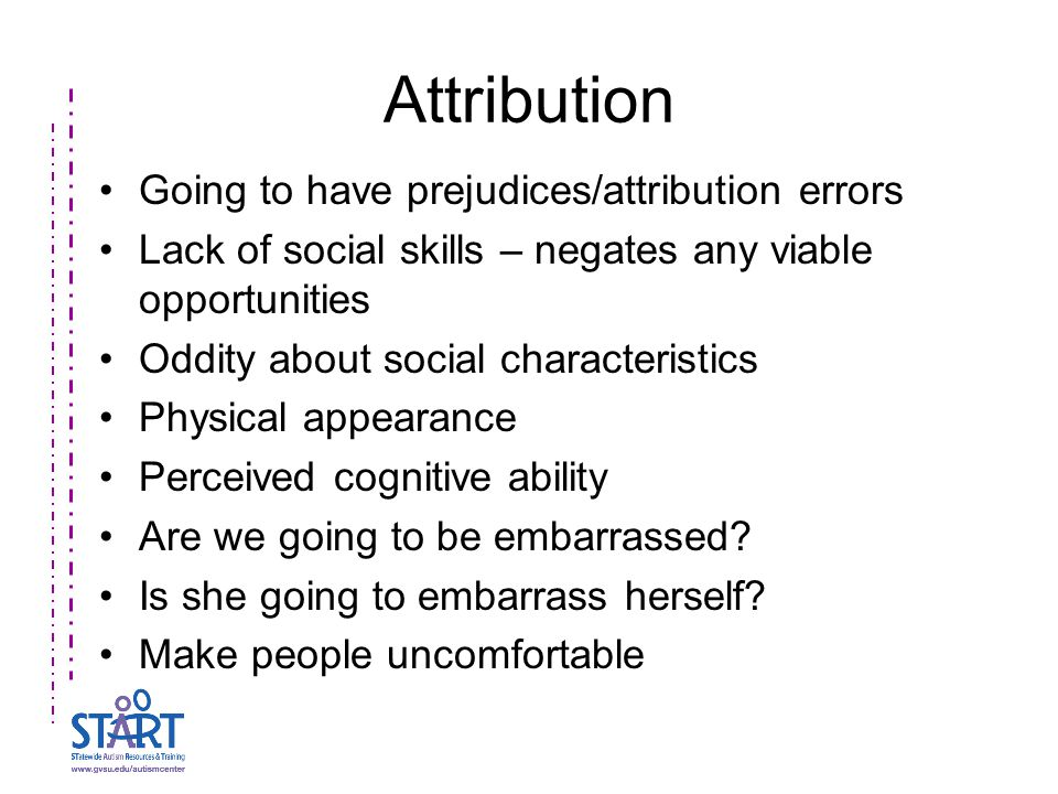 Attribution Going to have prejudices/attribution errors Lack of social skills – negates any viable opportunities Oddity about social characteristics Physical appearance Perceived cognitive ability Are we going to be embarrassed.