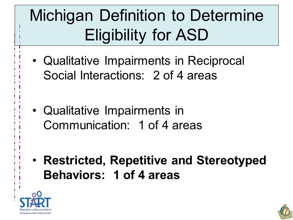 Michigan Definition to Determine Eligibility for ASD Qualitative Impairments in Reciprocal Social Interactions: 2 of 4 areas Qualitative Impairments in Communication: 1 of 4 areas Restricted, Repetitive and Stereotyped Behaviors: 1 of 4 areas