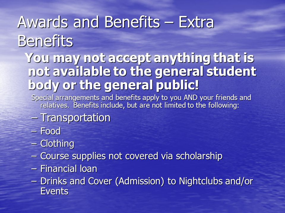 Awards and Benefits – Extra Benefits You may not accept anything that is not available to the general student body or the general public.