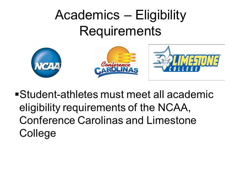 Academics – Eligibility Requirements  Student-athletes must meet all academic eligibility requirements of the NCAA, Conference Carolinas and Limestone College