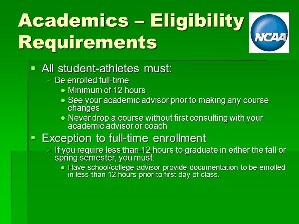 Academics – Eligibility Requirements  All student-athletes must:  Be enrolled full-time ● Minimum of 12 hours ● See your academic advisor prior to making any course changes ● Never drop a course without first consulting with your academic advisor or coach  Exception to full-time enrollment  If you require less than 12 hours to graduate in either the fall or spring semester, you must: ● Have school/college advisor provide documentation to be enrolled in less than 12 hours prior to first day of class.