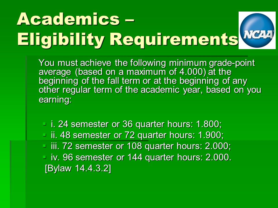 Academics – Eligibility Requirements You must achieve the following minimum grade-point average (based on a maximum of 4.000) at the beginning of the fall term or at the beginning of any other regular term of the academic year, based on you earning: You must achieve the following minimum grade-point average (based on a maximum of 4.000) at the beginning of the fall term or at the beginning of any other regular term of the academic year, based on you earning:  i.