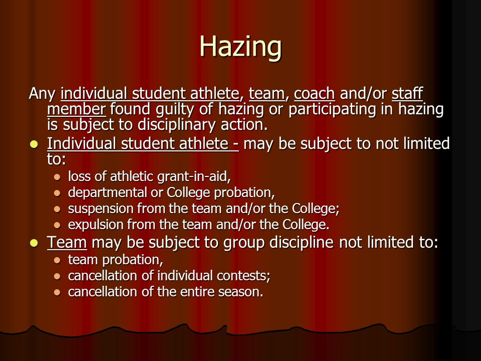 Hazing Any individual student athlete, team, coach and/or staff member found guilty of hazing or participating in hazing is subject to disciplinary action.