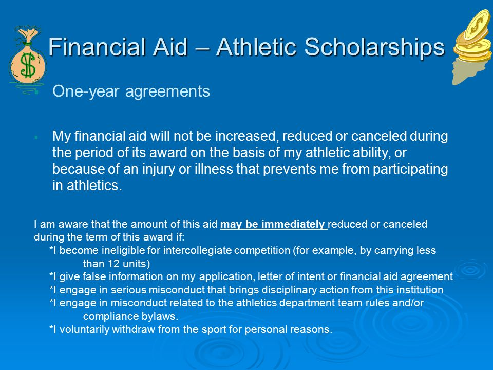 Financial Aid – Athletic Scholarships  One-year agreements  My financial aid will not be increased, reduced or canceled during the period of its award on the basis of my athletic ability, or because of an injury or illness that prevents me from participating in athletics.