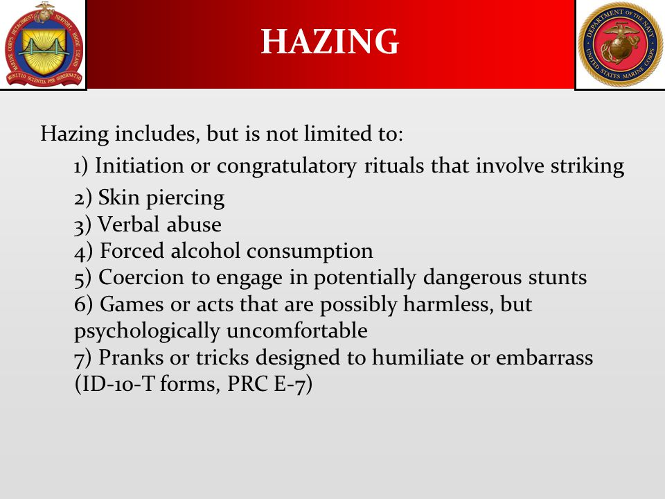 Hazing includes, but is not limited to: 1) Initiation or congratulatory rituals that involve striking 2) Skin piercing 3) Verbal abuse 4) Forced alcohol consumption 5) Coercion to engage in potentially dangerous stunts 6) Games or acts that are possibly harmless, but psychologically uncomfortable 7) Pranks or tricks designed to humiliate or embarrass (ID-10-T forms, PRC E-7) HAZING