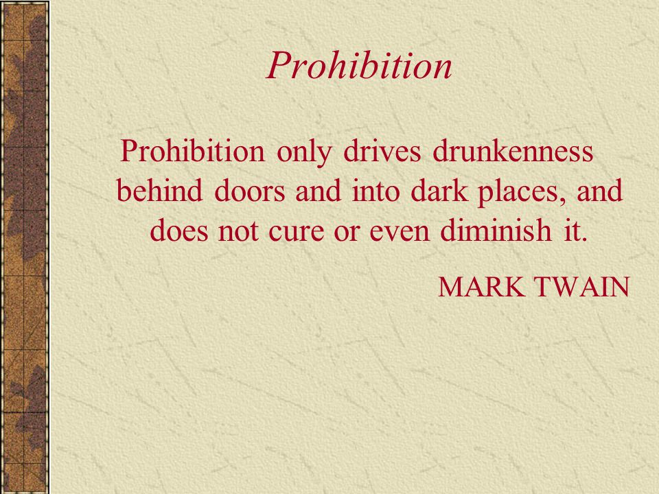 Prohibition Prohibition only drives drunkenness behind doors and into dark places, and does not cure or even diminish it.