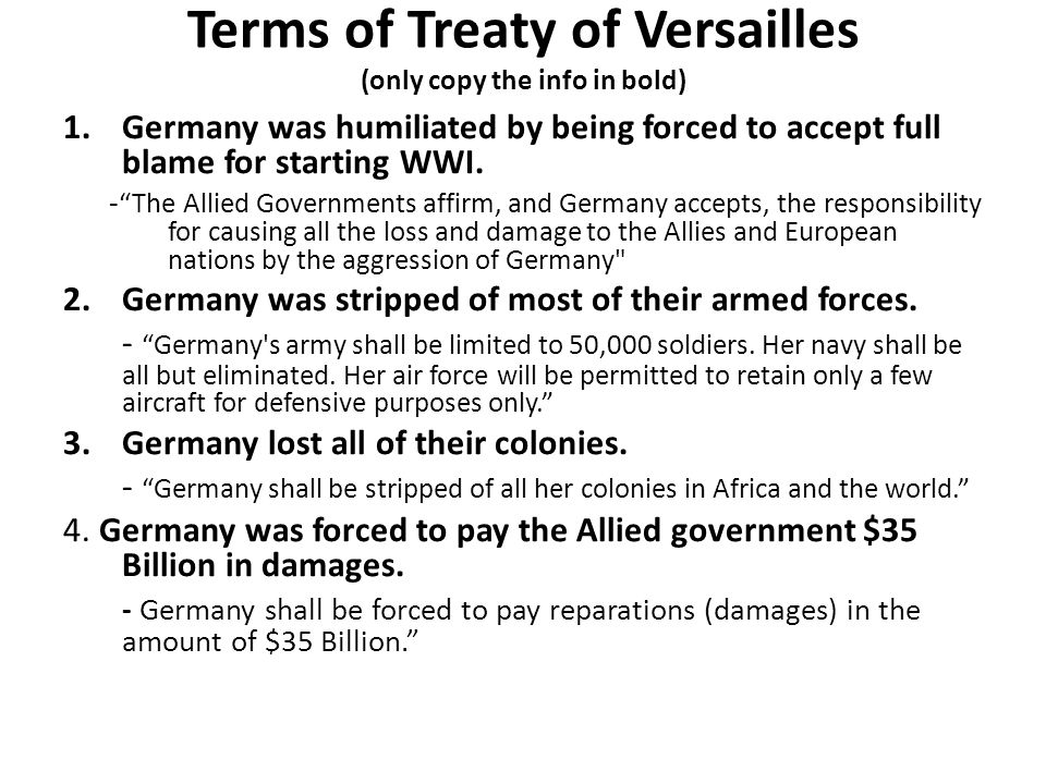 Terms of Treaty of Versailles (only copy the info in bold) 1.Germany was humiliated by being forced to accept full blame for starting WWI.